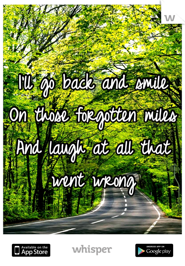 I'll go back and smile On those forgotten miles And laugh at all that went wrong