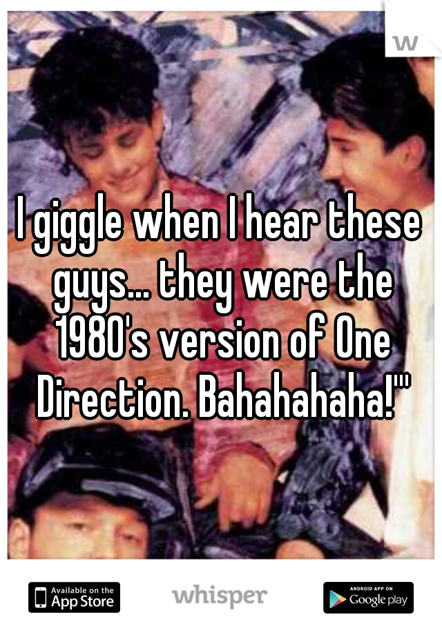 I giggle when I hear these guys... they were the 1980's version of One Direction. Bahahahaha!'''