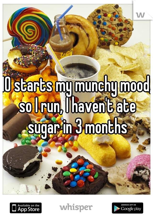 10 starts my munchy mood, so I run, I haven't ate sugar in 3 months