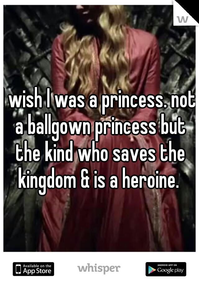 I wish I was a princess. not a ballgown princess but the kind who saves the kingdom & is a heroine.