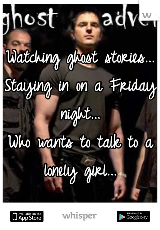 Watching ghost stories...  Staying in on a Friday night... Who wants to talk to a lonely girl...