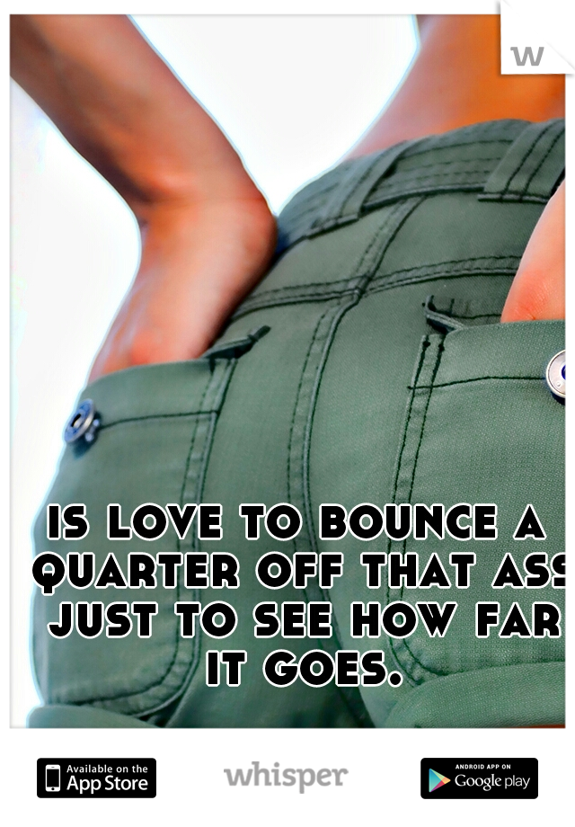 is love to bounce a quarter off that ass just to see how far it goes.