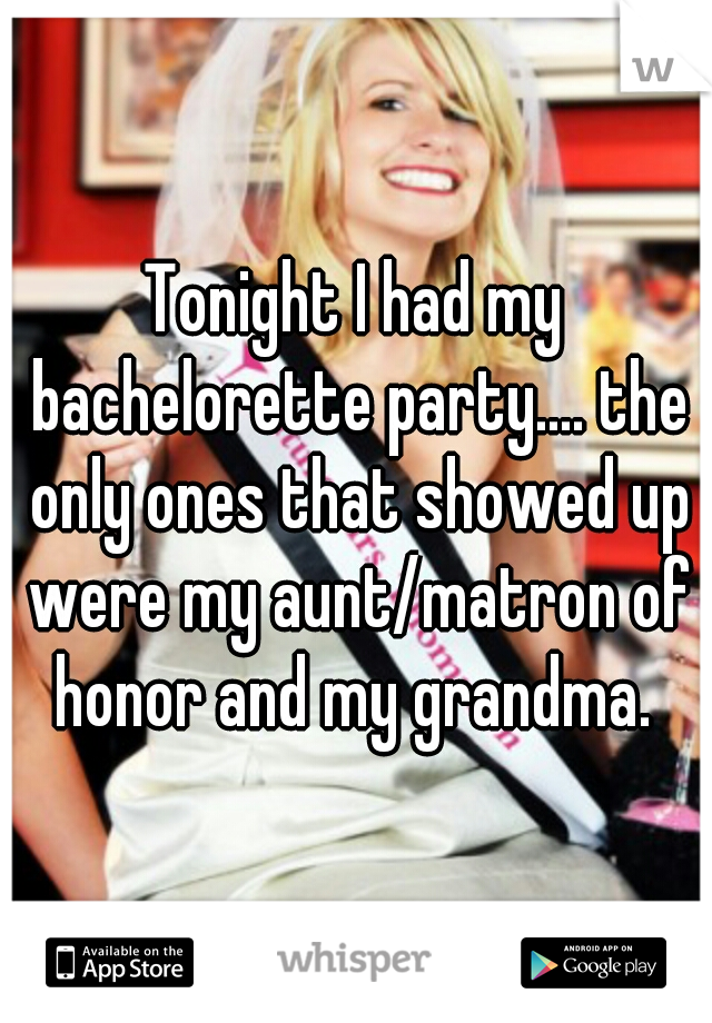 Tonight I had my bachelorette party.... the only ones that showed up were my aunt/matron of honor and my grandma.