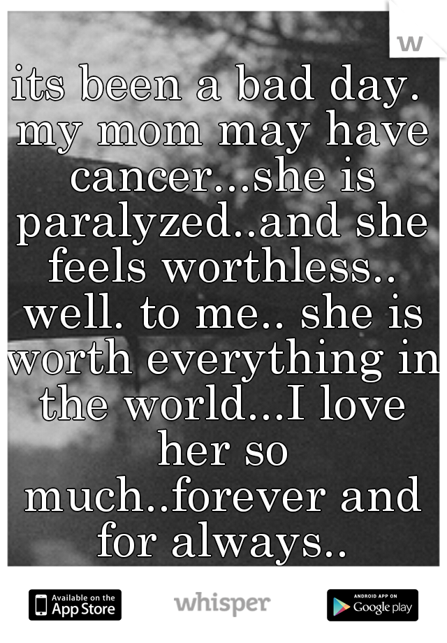 its been a bad day. my mom may have cancer...she is paralyzed..and she feels worthless.. well. to me.. she is worth everything in the world...I love her so much..forever and for always..