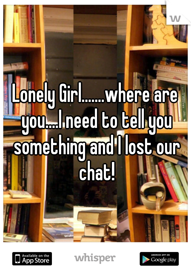 Lonely Girl.......where are you....I need to tell you something and I lost our chat!
