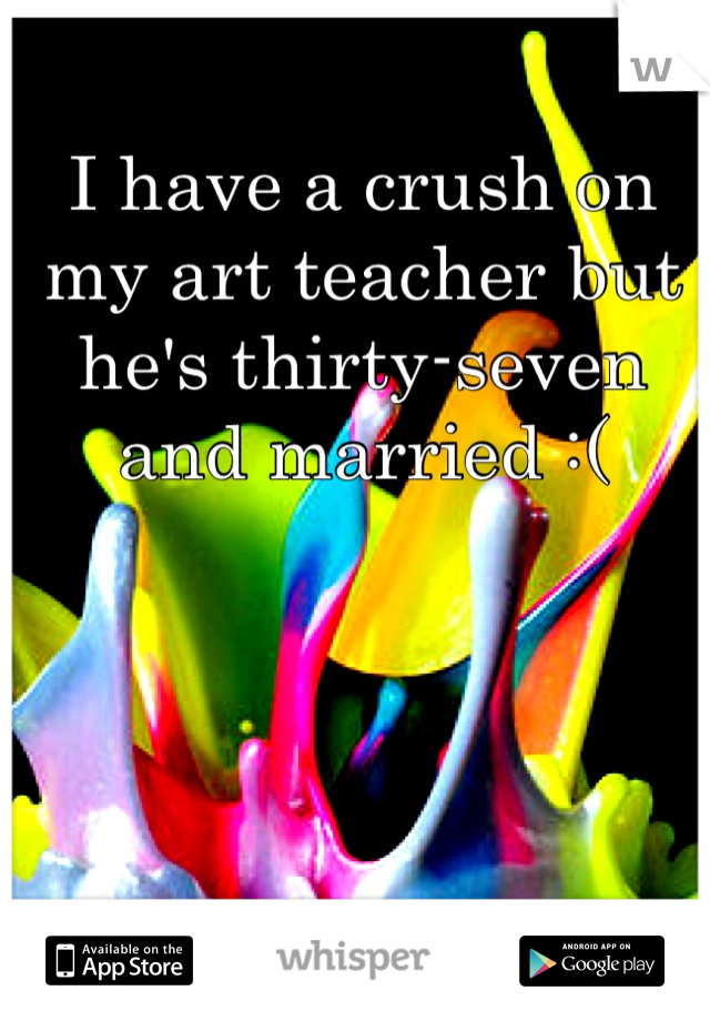 I have a crush on my art teacher but he's thirty-seven and married :(