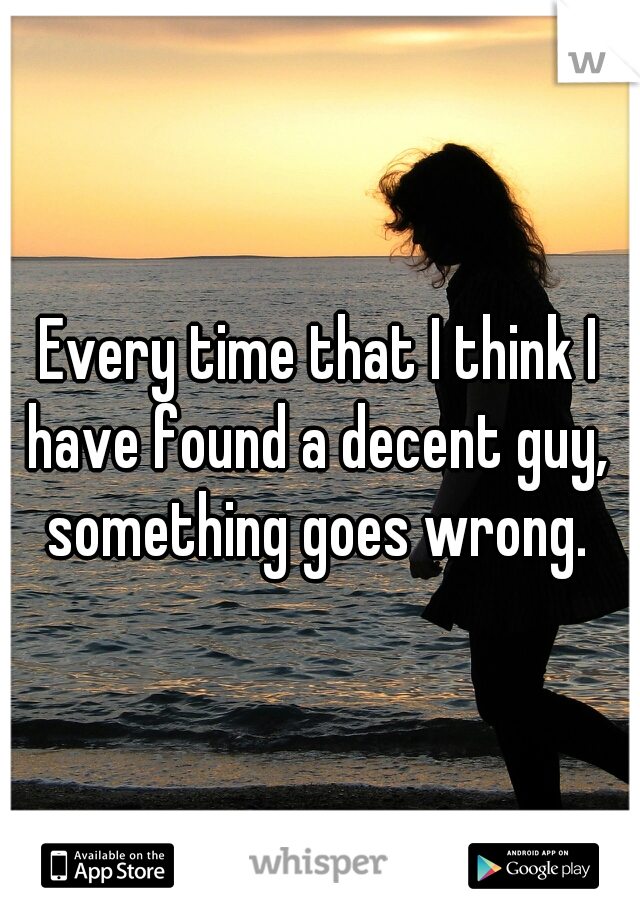 Every time that I think I have found a decent guy,  something goes wrong.