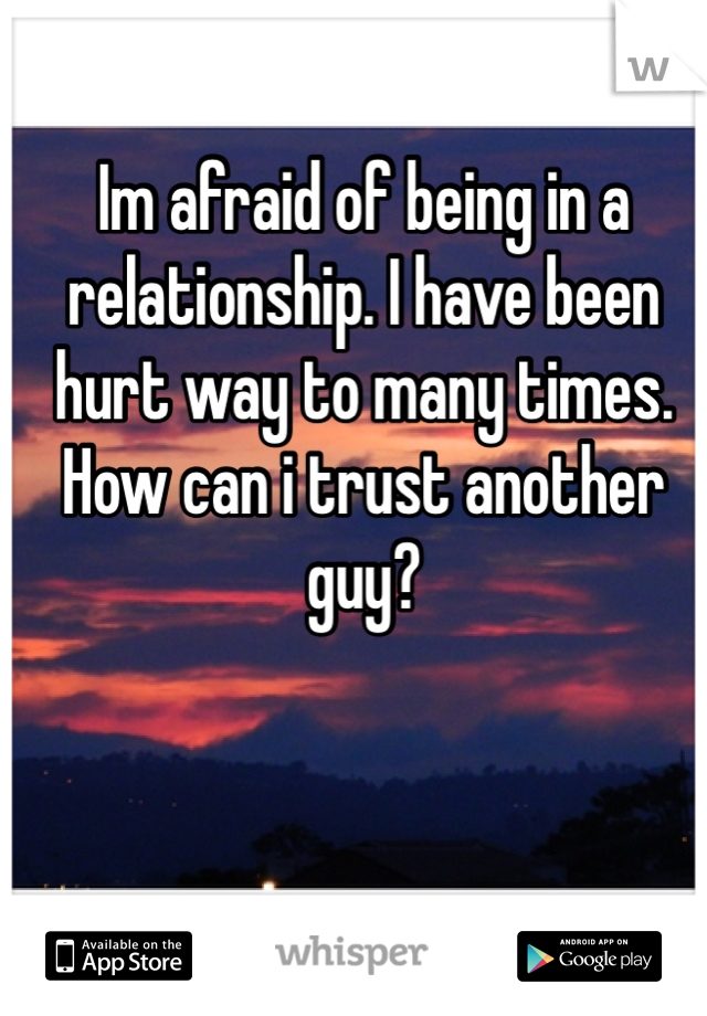 Im afraid of being in a relationship. I have been hurt way to many times. How can i trust another guy?