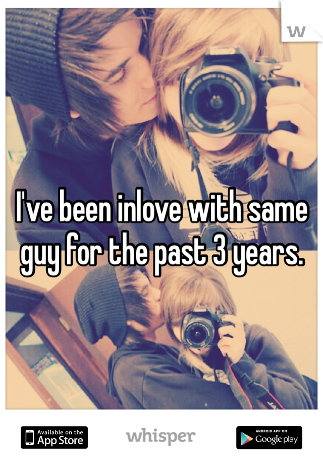 I've been inlove with same guy for the past 3 years.