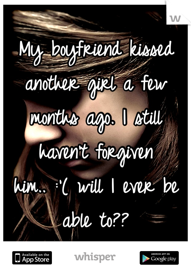 My boyfriend kissed another girl a few months ago. I still haven't forgiven him.. :'( will I ever be able to??