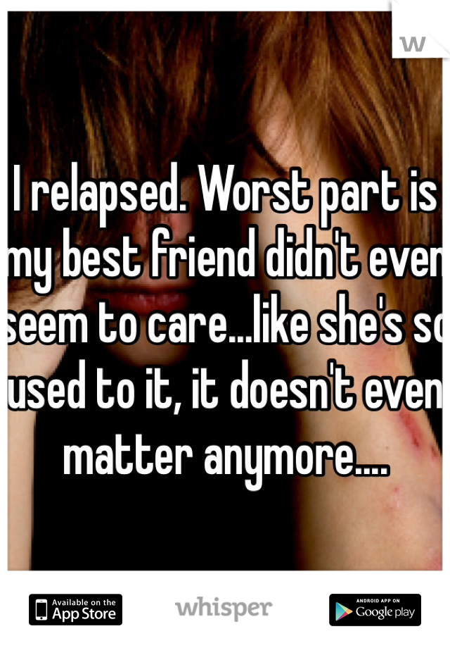 I relapsed. Worst part is my best friend didn't even seem to care...like she's so used to it, it doesn't even matter anymore....