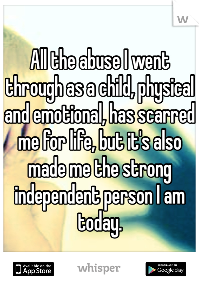 All the abuse I went through as a child, physical and emotional, has scarred me for life, but it's also made me the strong independent person I am today.