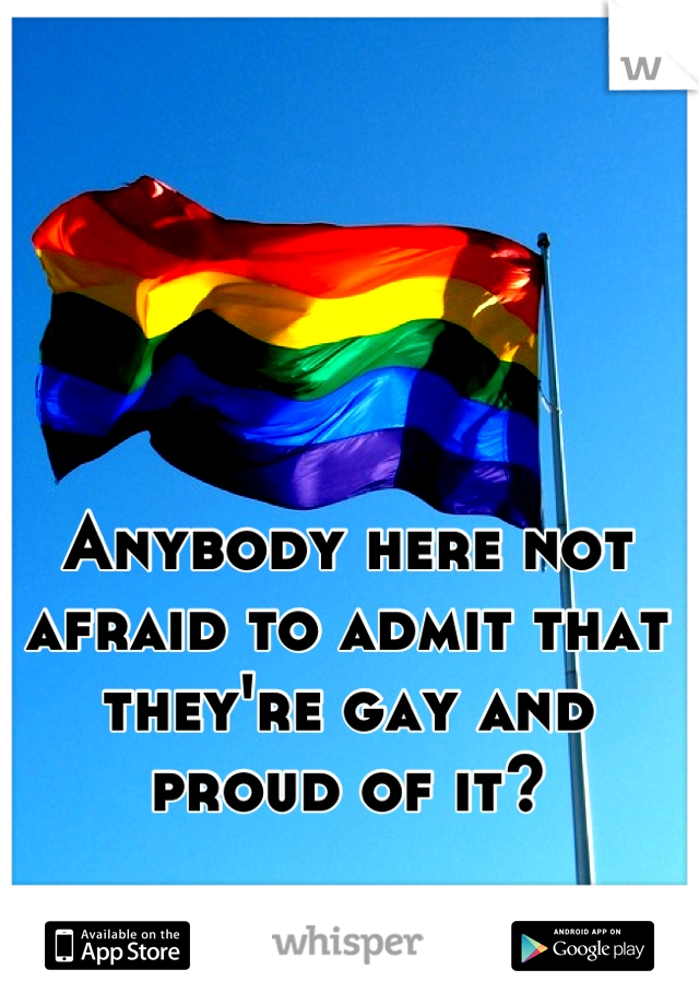 Anybody here not afraid to admit that they're gay and proud of it?