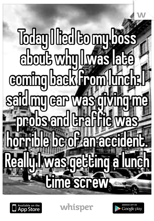 Today I lied to my boss about why I was late coming back from lunch: I said my car was giving me probs and traffic was horrible bc of an accident. Really I was getting a lunch time screw