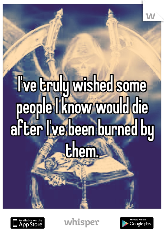 I've truly wished some people I know would die after I've been burned by them.