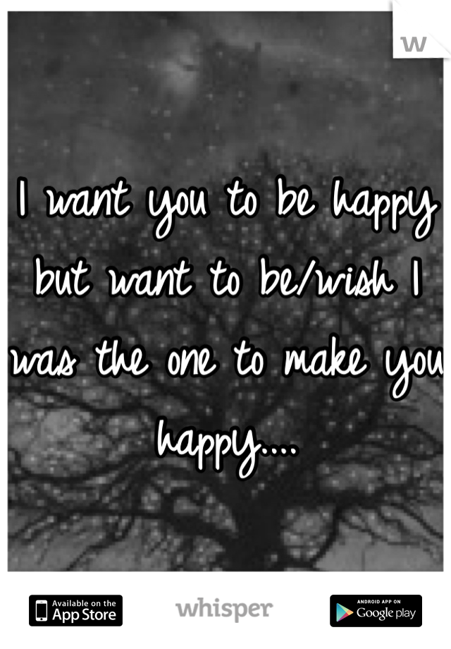 I want you to be happy but want to be/wish I was the one to make you happy....