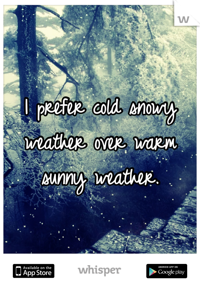 I prefer cold snowy weather over warm sunny weather.