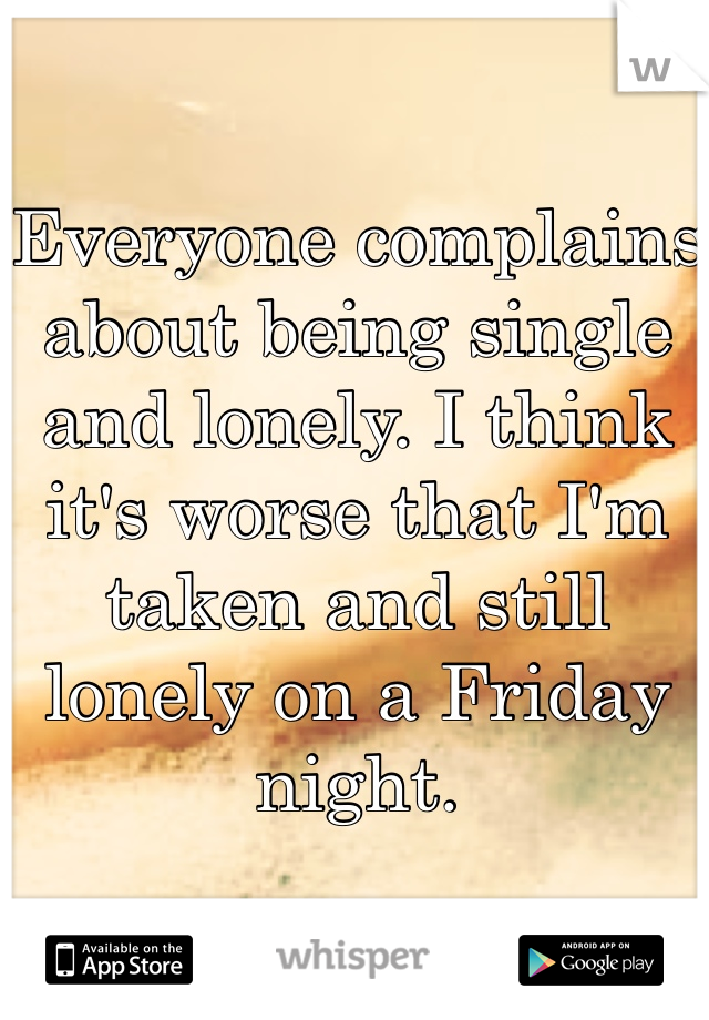 Everyone complains about being single and lonely. I think it's worse that I'm taken and still lonely on a Friday night.
