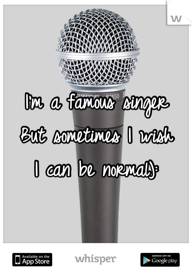 I'm a famous singer But sometimes I wish  I can be normal):