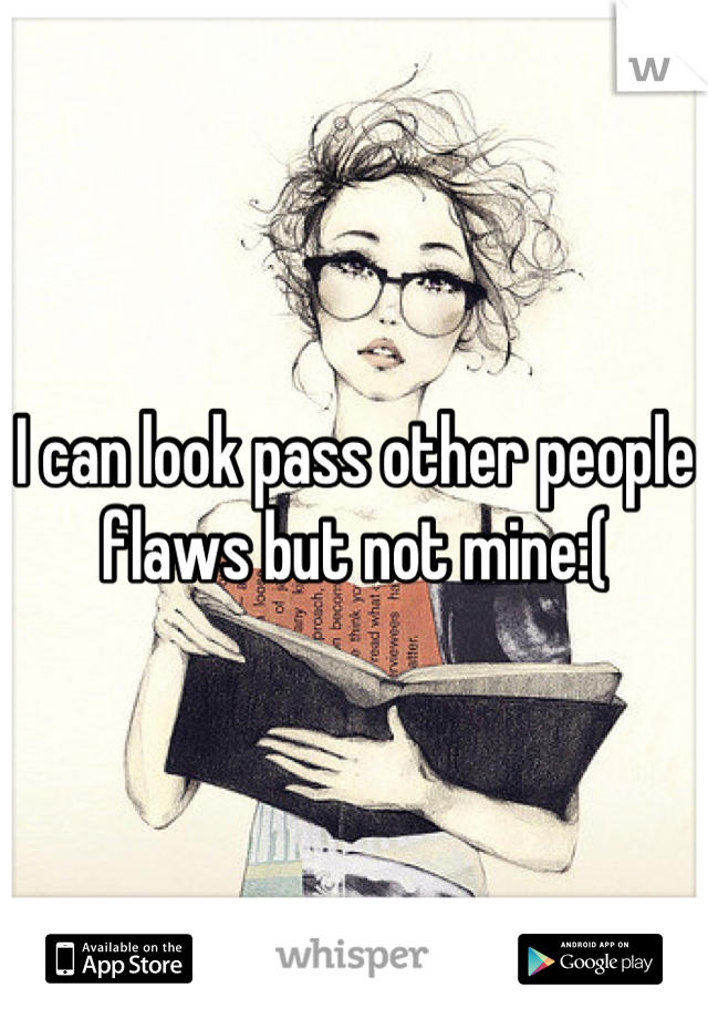 I can look pass other people flaws but not mine:(