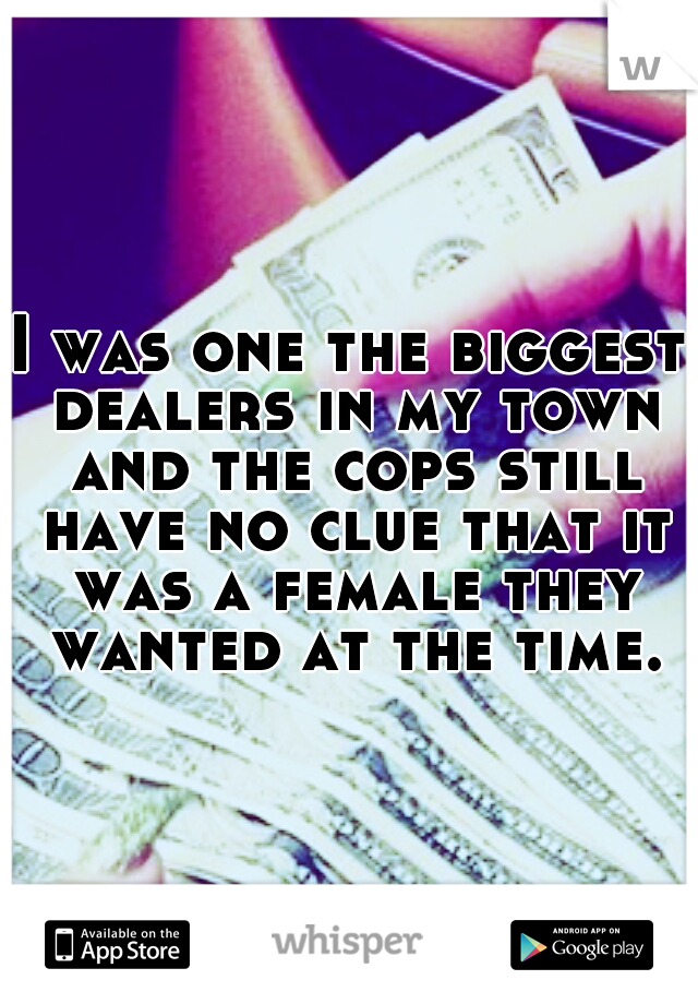 I was one the biggest dealers in my town and the cops still have no clue that it was a female they wanted at the time.