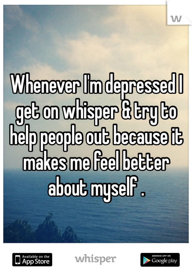 Whenever I'm depressed I get on whisper & try to help people out because it makes me feel better about myself .