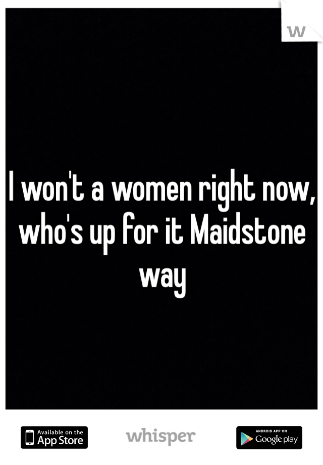I won't a women right now, who's up for it Maidstone way