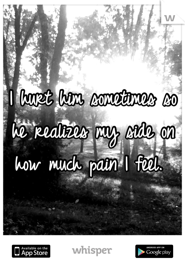 I hurt him sometimes so he realizes my side on how much pain I feel.