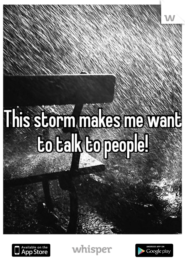 This storm makes me want to talk to people!
