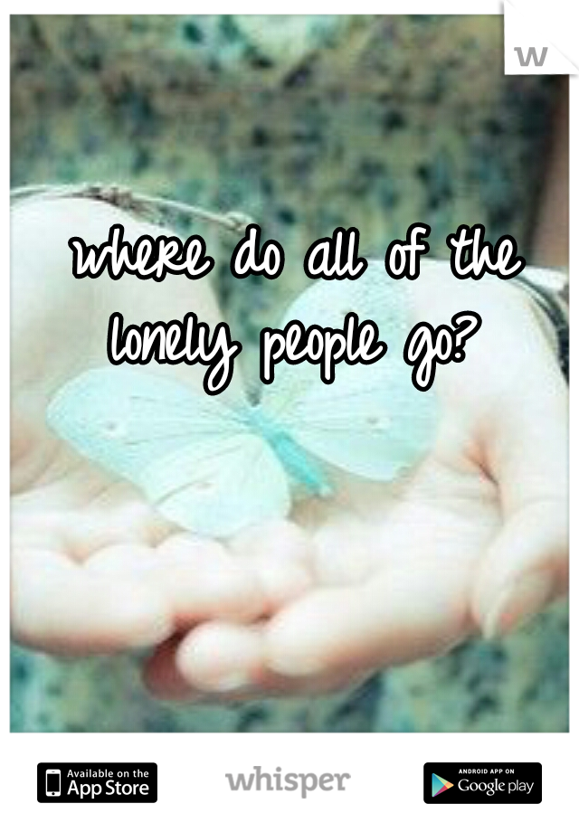 where do all of the lonely people go?