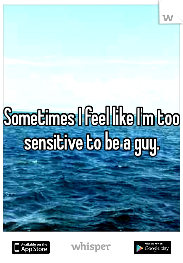 Sometimes I feel like I'm too sensitive to be a guy.