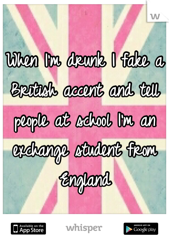 When I'm drunk I fake a British accent and tell people at school I'm an exchange student from England