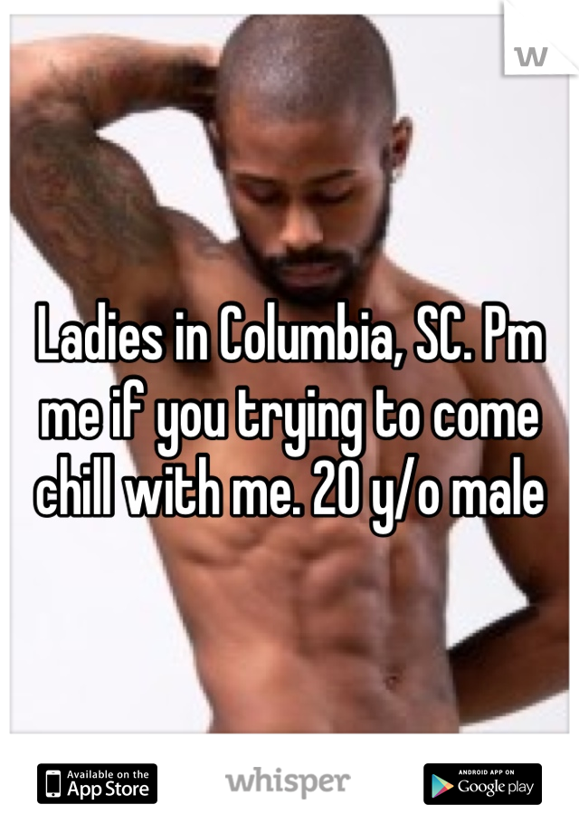 Ladies in Columbia, SC. Pm me if you trying to come chill with me. 20 y/o male