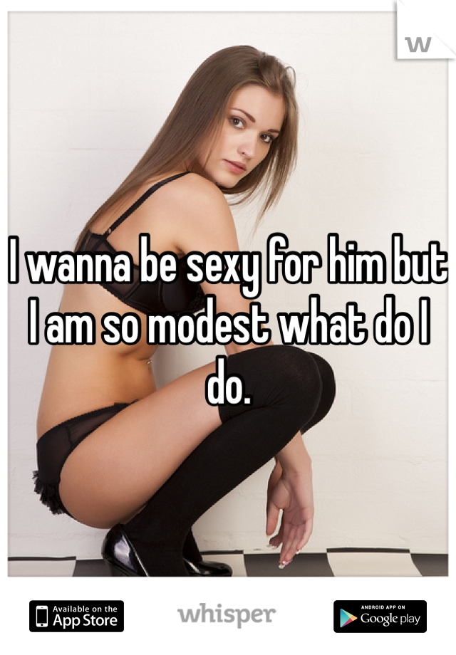 I wanna be sexy for him but I am so modest what do I do.