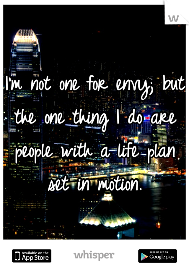 I'm not one for envy; but the one thing I do are people with a life plan set in motion.