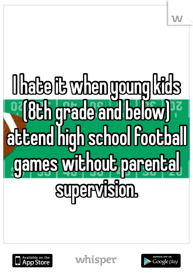 I hate it when young kids (8th grade and below) attend high school football games without parental supervision.