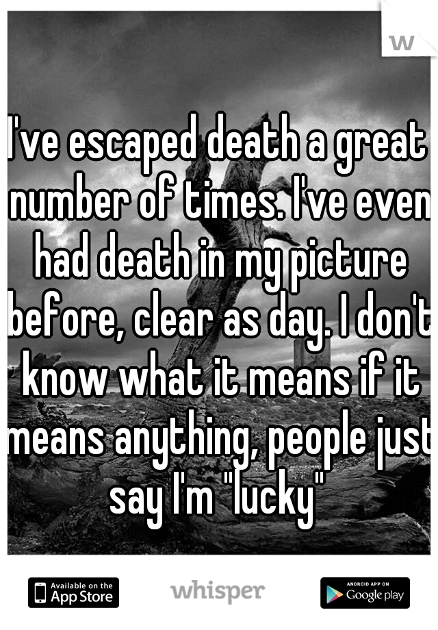 """I've escaped death a great number of times. I've even had death in my picture before, clear as day. I don't know what it means if it means anything, people just say I'm """"lucky"""""""