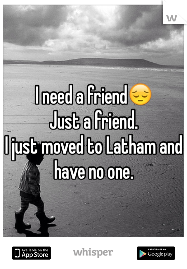 I need a friend😔 Just a friend. I just moved to Latham and have no one.