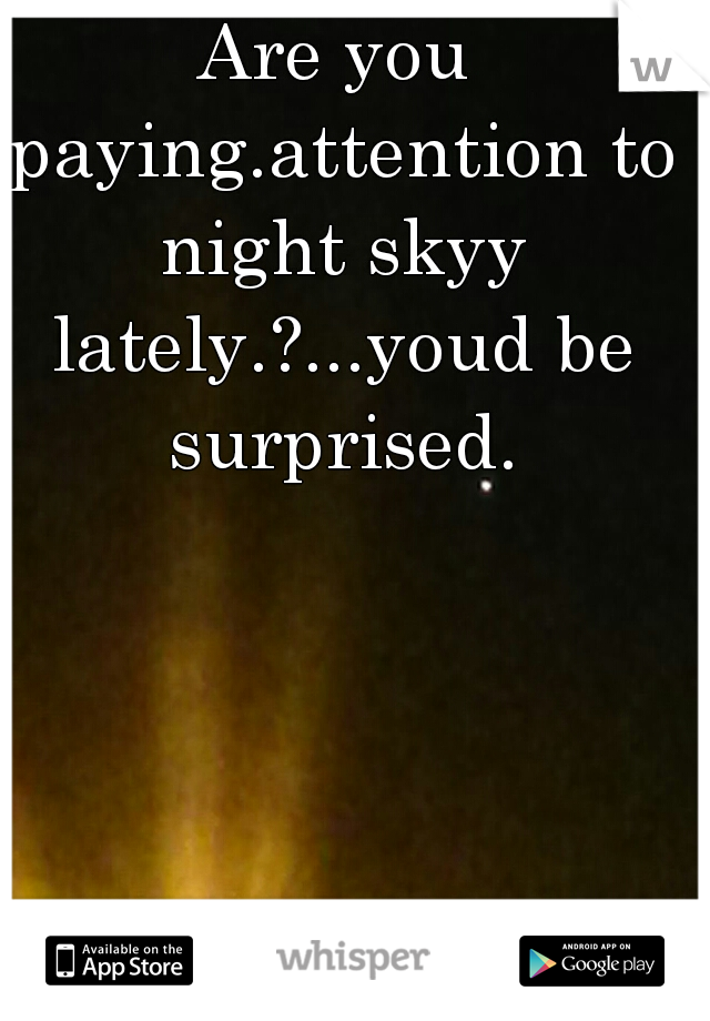 Are you paying.attention to night skyy lately.?...youd be surprised.
