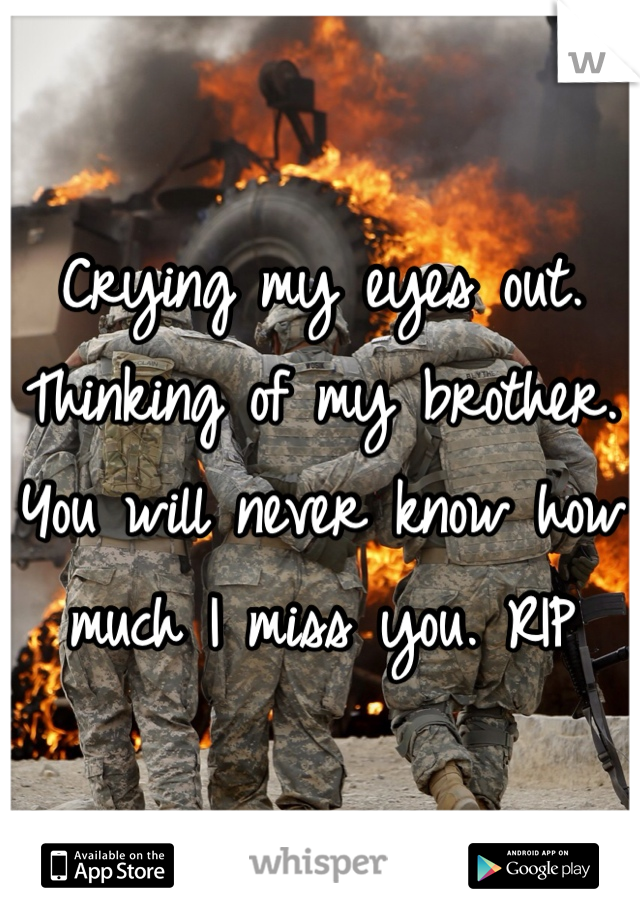 Crying my eyes out. Thinking of my brother. You will never know how much I miss you. RIP