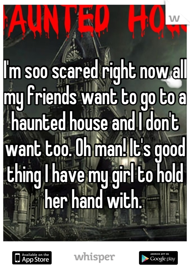 I'm soo scared right now all my friends want to go to a haunted house and I don't want too. Oh man! It's good thing I have my girl to hold her hand with.