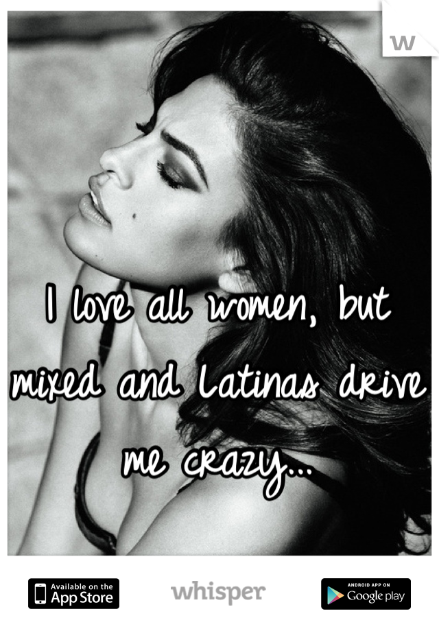 I love all women, but mixed and Latinas drive me crazy...
