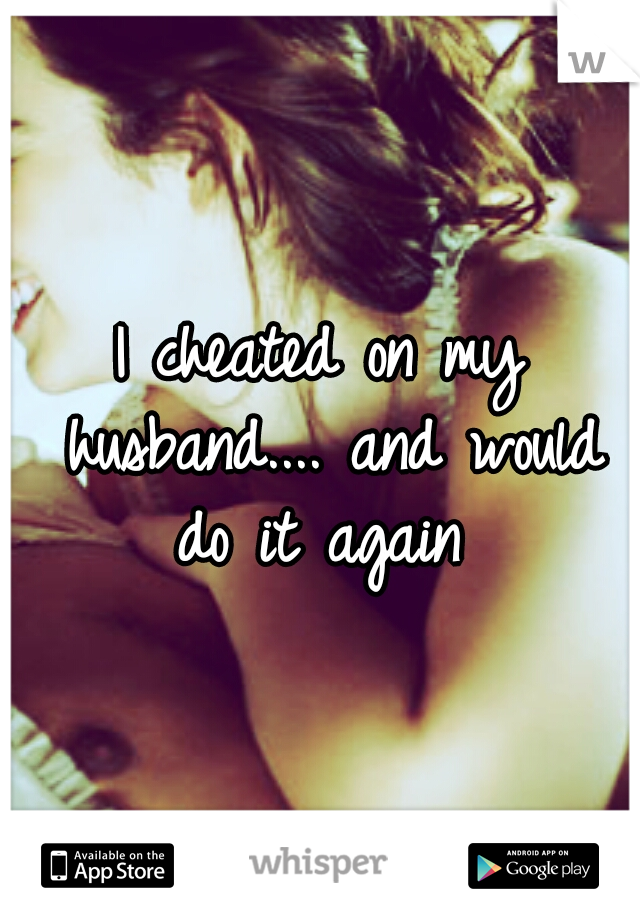 I cheated on my husband.... and would do it again