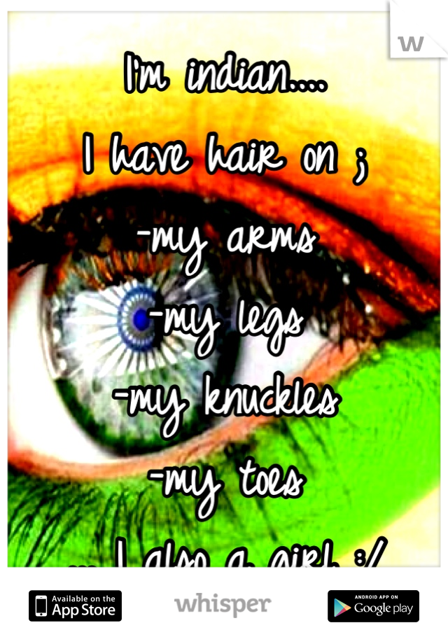 I'm indian....  I have hair on ; -my arms -my legs -my knuckles -my toes ... I also a girl :/