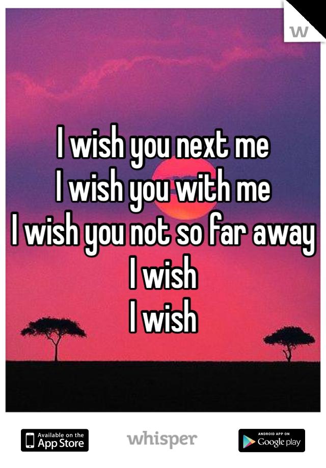 I wish you next me I wish you with me I wish you not so far away I wish  I wish