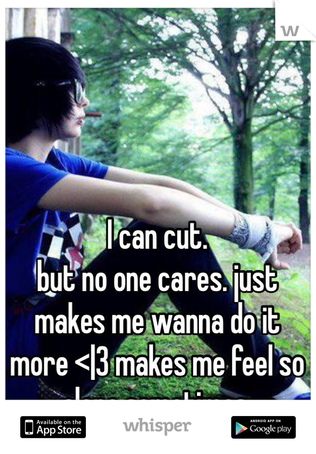 I can cut. but no one cares. just makes me wanna do it more <|3 makes me feel so alone sometimes.