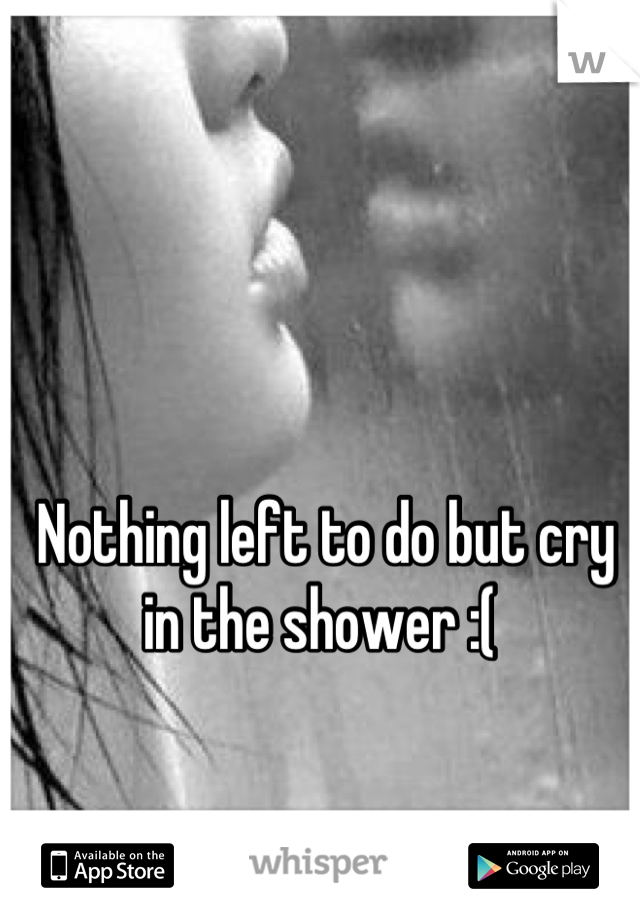 Nothing left to do but cry in the shower :(