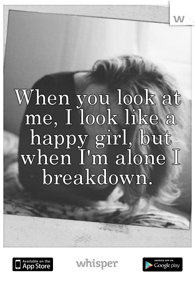 When you look at me, I look like a happy girl, but when I'm alone I breakdown.