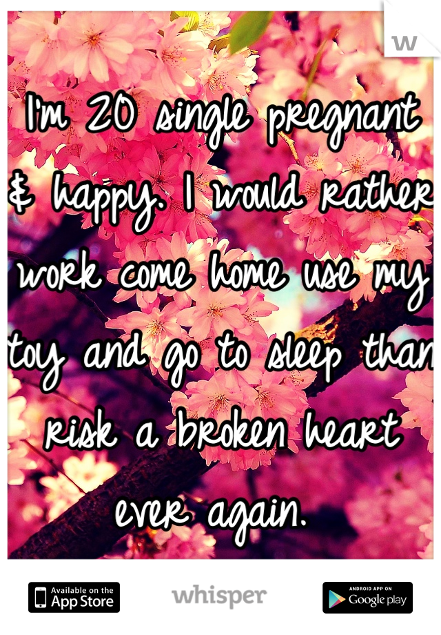 I'm 20 single pregnant & happy. I would rather work come home use my toy and go to sleep than risk a broken heart ever again.
