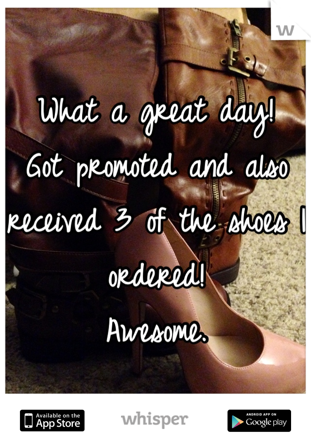 What a great day! Got promoted and also received 3 of the shoes I ordered! Awesome.